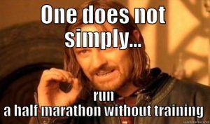 "Half Marathon Training ""One does not simply run a half marathon without training"""